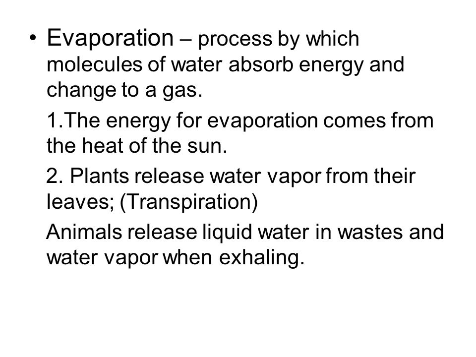 Evaporation – process by which molecules of water absorb energy and change to a gas. 1.The energy for evaporation comes from the heat of the sun. 2. P