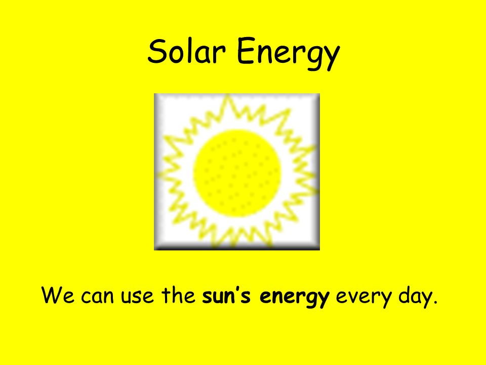 Solar Energy We can use the sun's energy every day.