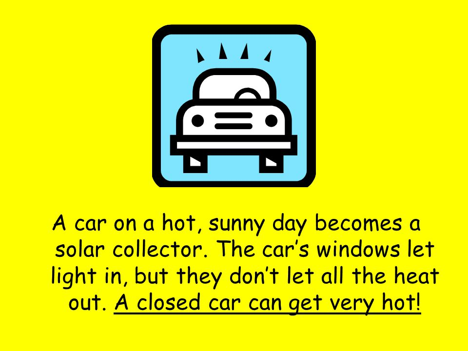 A car on a hot, sunny day becomes a solar collector.