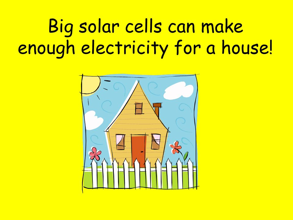 Big solar cells can make enough electricity for a house!