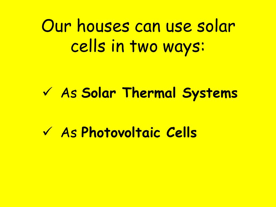 Our houses can use solar cells in two ways: As Solar Thermal Systems As Photovoltaic Cells