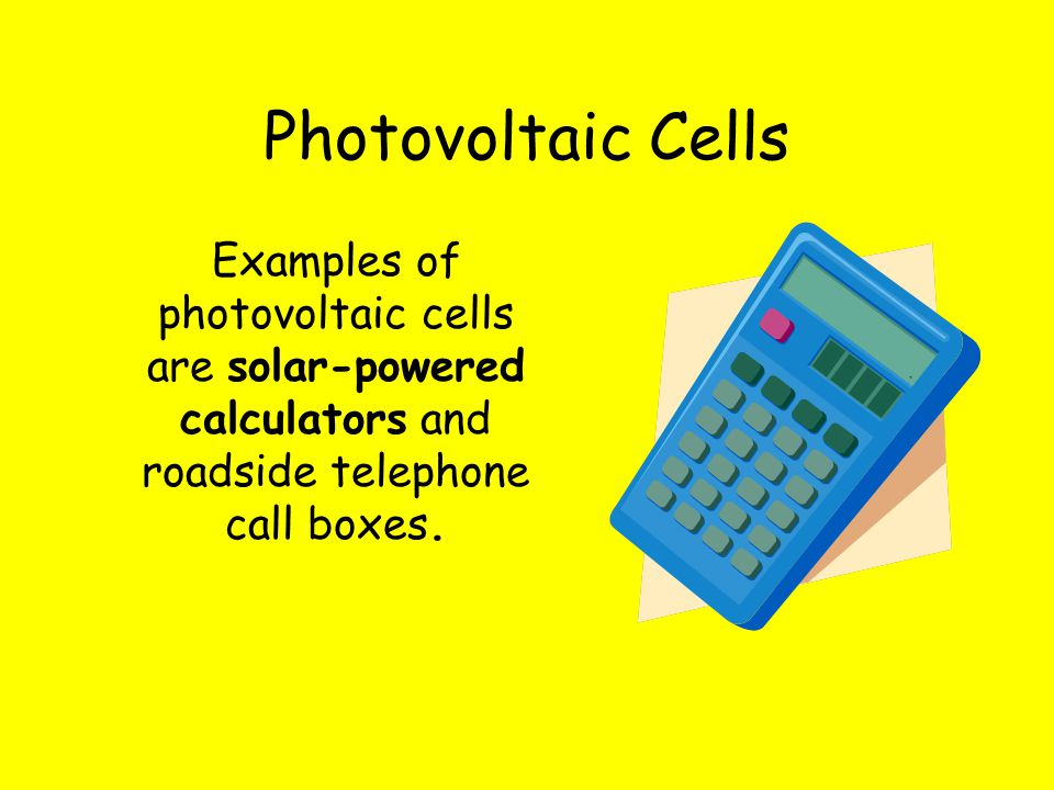 Examples of photovoltaic cells are solar-powered calculators and roadside telephone call boxes. Photovoltaic Cells