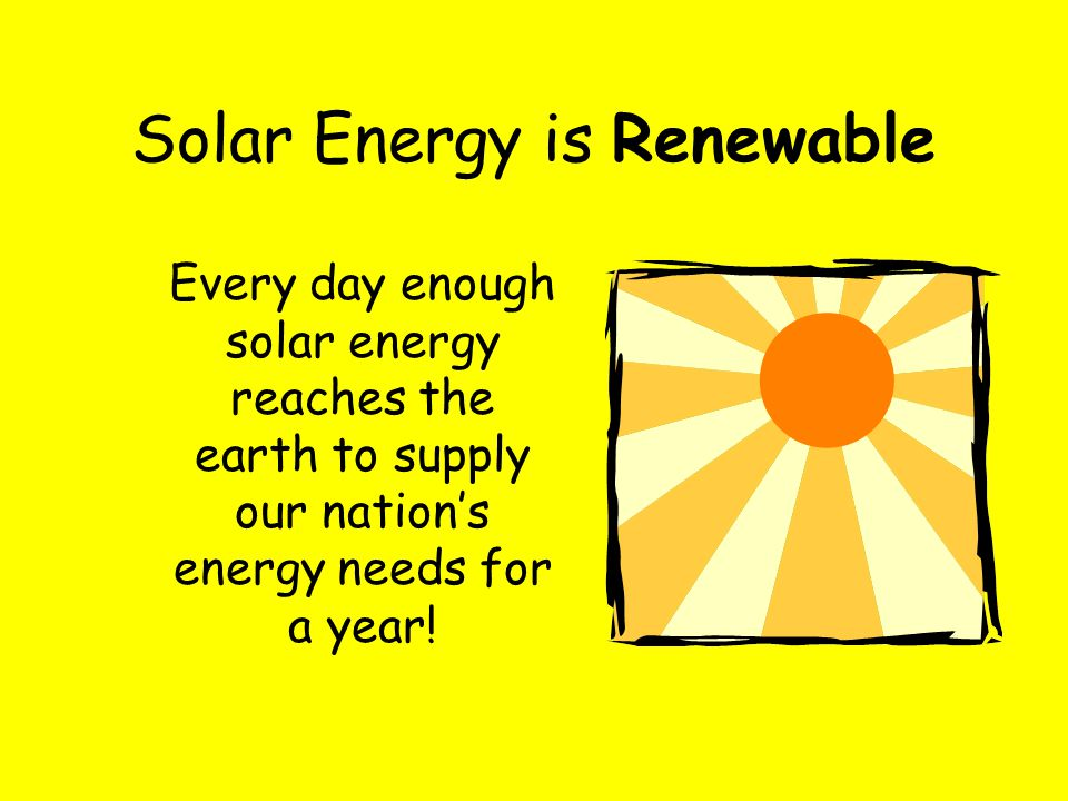 Every day enough solar energy reaches the earth to supply our nation's energy needs for a year! Solar Energy is Renewable