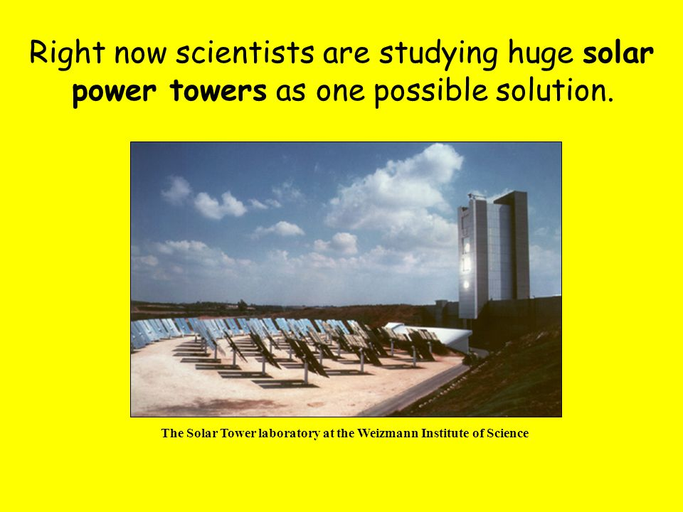 Right now scientists are studying huge solar power towers as one possible solution. The Solar Tower laboratory at the Weizmann Institute of Science