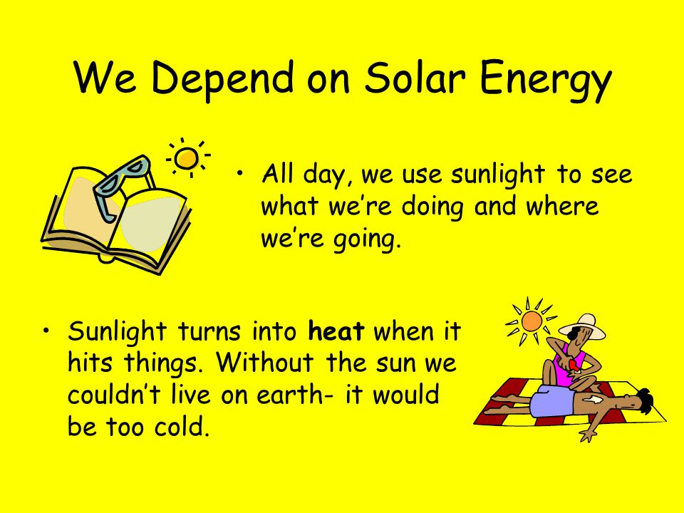 We Depend on Solar Energy Sunlight turns into heat when it hits things. Without the sun we couldn't live on earth- it would be too cold. All day, we u