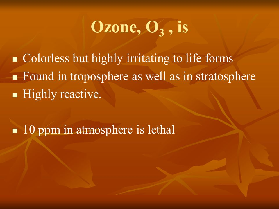 Ozone, O 3, is Colorless but highly irritating to life forms Found in troposphere as well as in stratosphere Highly reactive. 10 ppm in atmosphere is