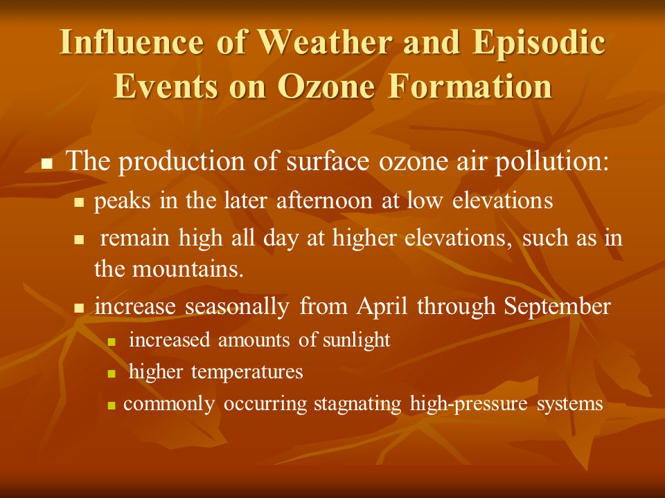 Influence of Weather and Episodic Events on Ozone Formation The production of surface ozone air pollution: peaks in the later afternoon at low elevati