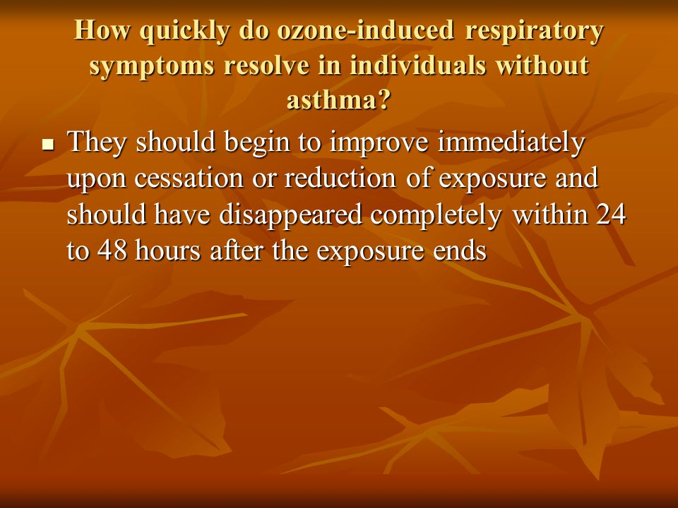 How quickly do ozone-induced respiratory symptoms resolve in individuals without asthma? They should begin to improve immediately upon cessation or re