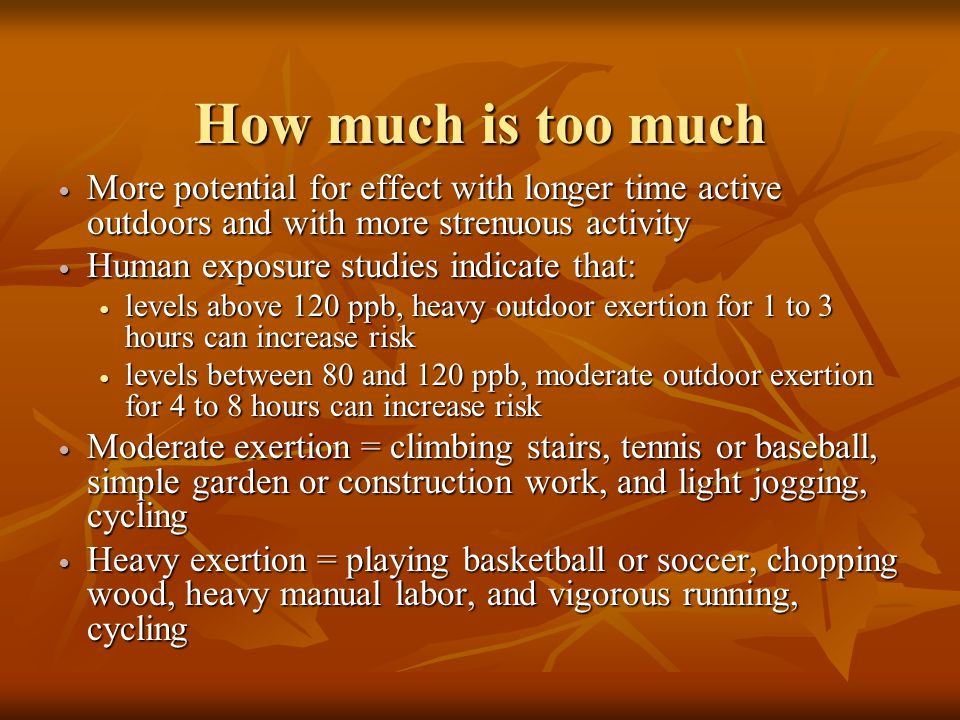 How much is too much More potential for effect with longer time active outdoors and with more strenuous activity More potential for effect with longer