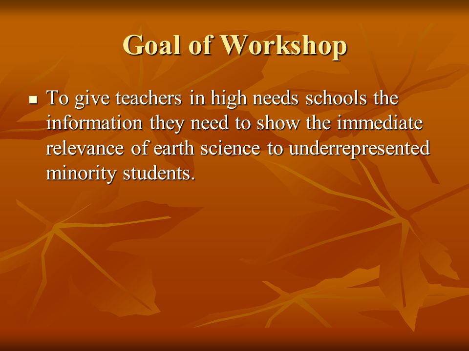 Goal of Workshop To give teachers in high needs schools the information they need to show the immediate relevance of earth science to underrepresented