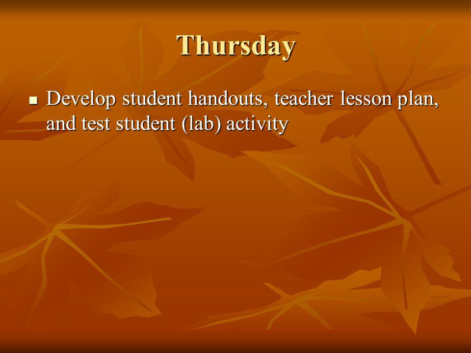 Thursday Develop student handouts, teacher lesson plan, and test student (lab) activity Develop student handouts, teacher lesson plan, and test student (lab) activity