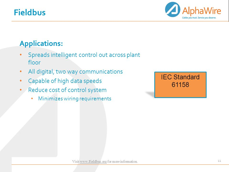 11 Applications: Spreads intelligent control out across plant floor All digital, two way communications Capable of high data speeds Reduce cost of control system Minimizes wiring requirements IEC Standard 61158 Fieldbus Visit www.Fieldbus.org for more information.