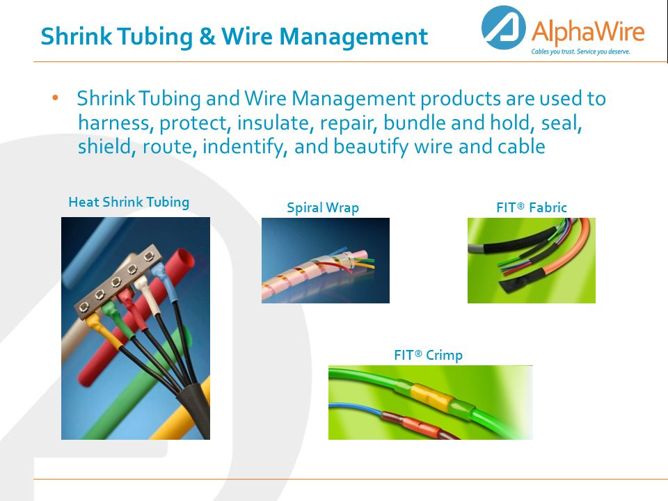 Shrink Tubing and Wire Management products are used to harness, protect, insulate, repair, bundle and hold, seal, shield, route, indentify, and beautify wire and cable Heat Shrink Tubing Spiral Wrap FIT® Fabric FIT® Crimp Shrink Tubing & Wire Management