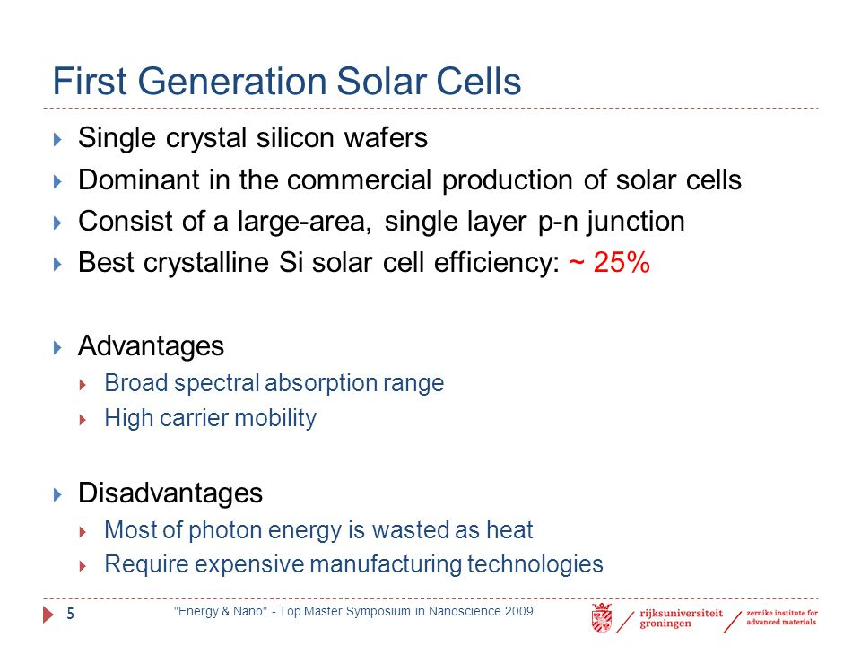Second Generation Solar Cells  Thin-film Technologies  Amorphous silicon  Polycrystalline silicon  Cadmium Telluride (CdTe)  Best large area Si-based solar cell efficiency: ~ 22%  Advantages  Low material cost  Reduced mass  Disadvantages  Toxic material (Cd),  Scarce material (Te) Energy & Nano - Top Master Symposium in Nanoscience 2009 6