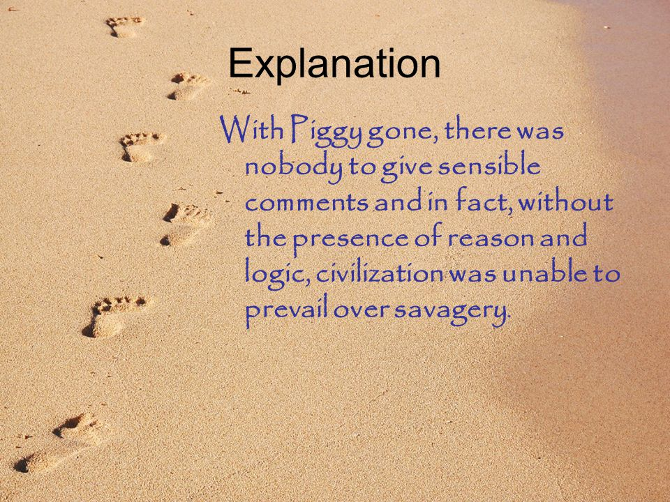 Explanation With Piggy gone, there was nobody to give sensible comments and in fact, without the presence of reason and logic, civilization was unable to prevail over savagery.