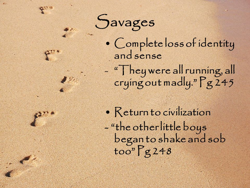 Savages Complete loss of identity and sense - They were all running, all crying out madly. Pg 245 Return to civilization - the other little boys began to shake and sob too Pg 248