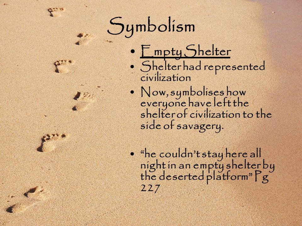 Symbolism Empty Shelter Shelter had represented civilization Now, symbolises how everyone have left the shelter of civilization to the side of savagery.