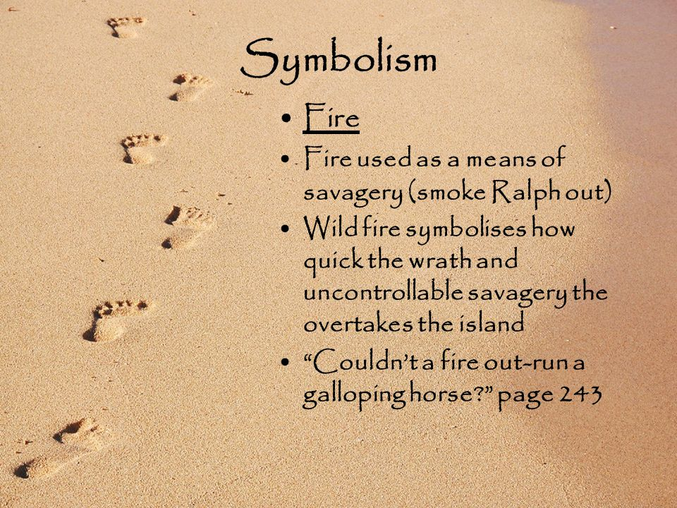 Symbolism Fire Fire used as a means of savagery (smoke Ralph out) ‏ Wild fire symbolises how quick the wrath and uncontrollable savagery the overtakes the island Couldn't a fire out-run a galloping horse page 243