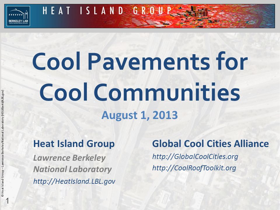 1 © Heat Island Group – Lawrence Berkeley National Laboratory (HEGilbert@LBL.gov) Cool Pavements for Cool Communities August 1, 2013 Heat Island Group Lawrence Berkeley National Laboratory http://HeatIsland.LBL.gov Global Cool Cities Alliance http://GlobalCoolCities.org http://CoolRoofToolkit.org
