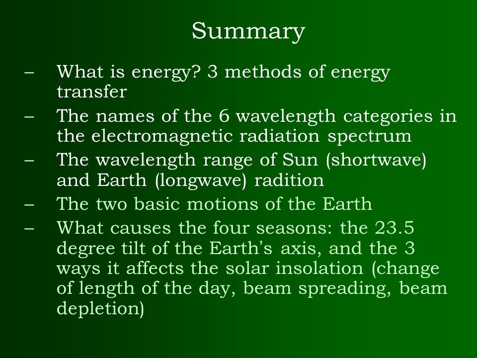 Summary –What is energy? 3 methods of energy transfer –The names of the 6 wavelength categories in the electromagnetic radiation spectrum –The wavelen