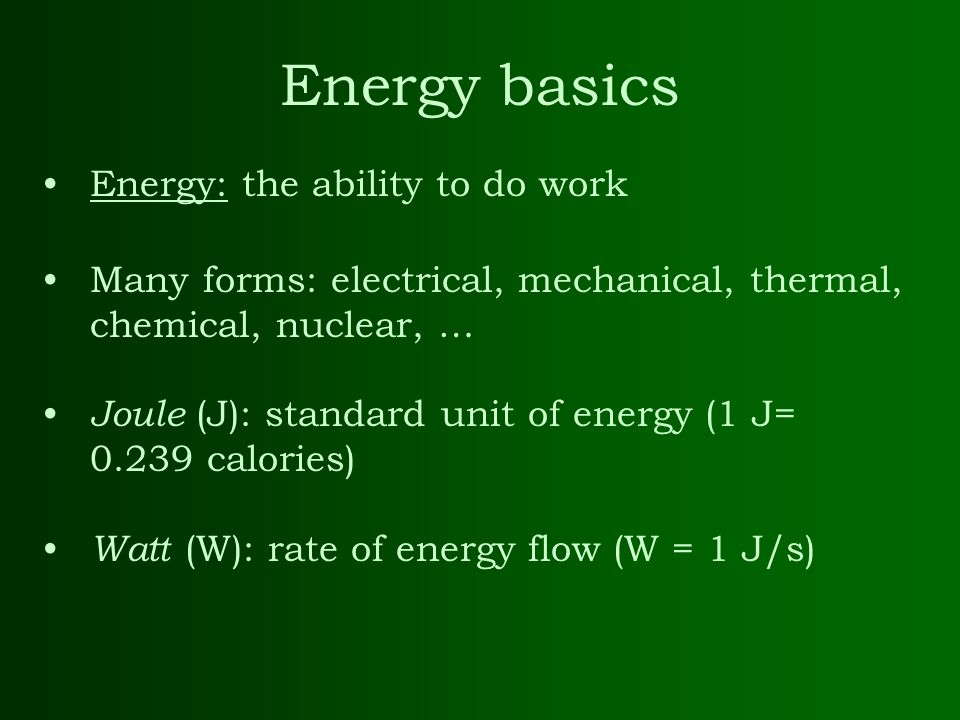 Energy: the ability to do work Many forms: electrical, mechanical, thermal, chemical, nuclear, … Joule (J): standard unit of energy (1 J= 0.239 calori