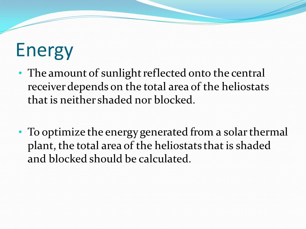 Energy The amount of sunlight reflected onto the central receiver depends on the total area of the heliostats that is neither shaded nor blocked.