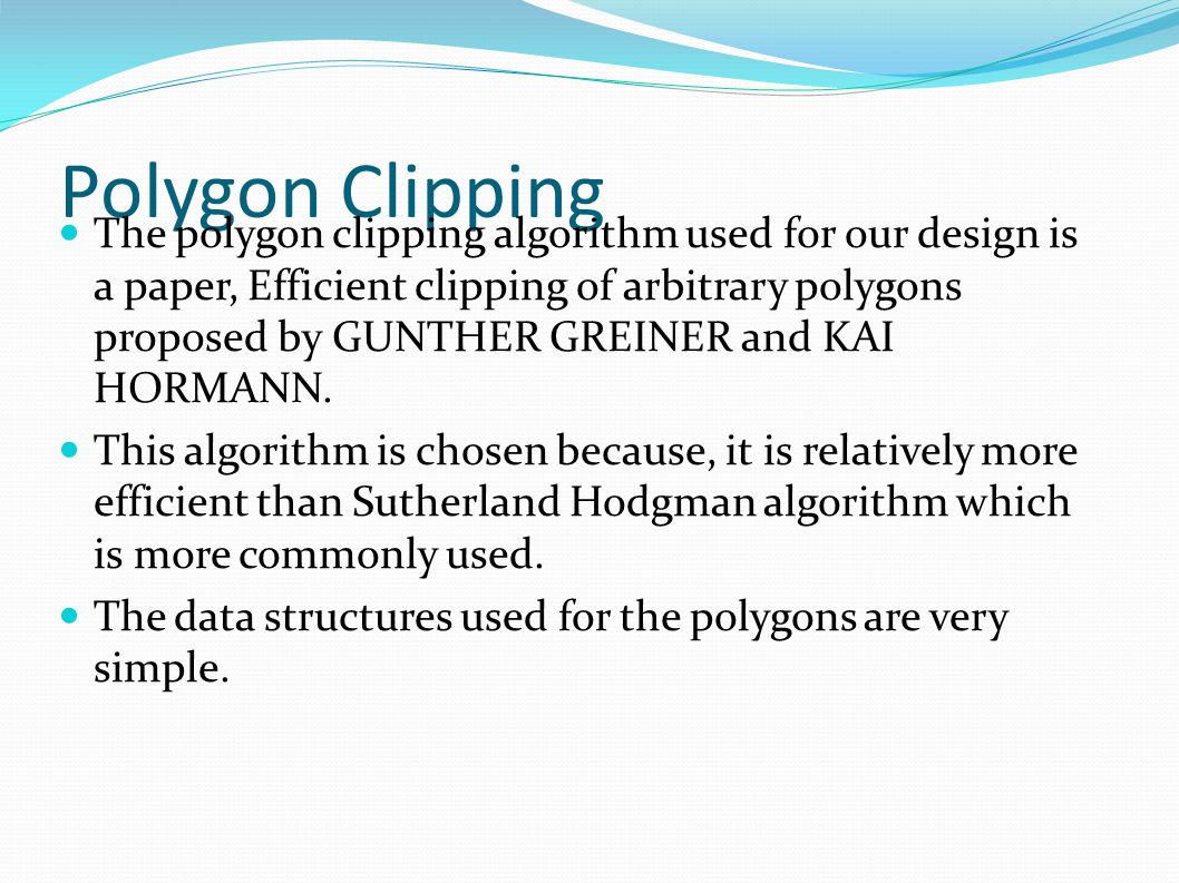 Polygon Clipping The polygon clipping algorithm used for our design is a paper, Efficient clipping of arbitrary polygons proposed by GUNTHER GREINER and KAI HORMANN.