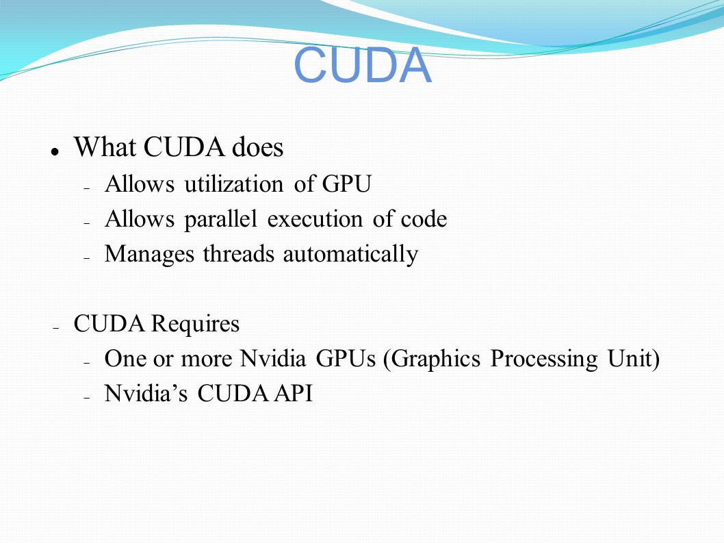 CUDA What CUDA does  Allows utilization of GPU  Allows parallel execution of code  Manages threads automatically  CUDA Requires  One or more Nvidia GPUs (Graphics Processing Unit)  Nvidia's CUDA API