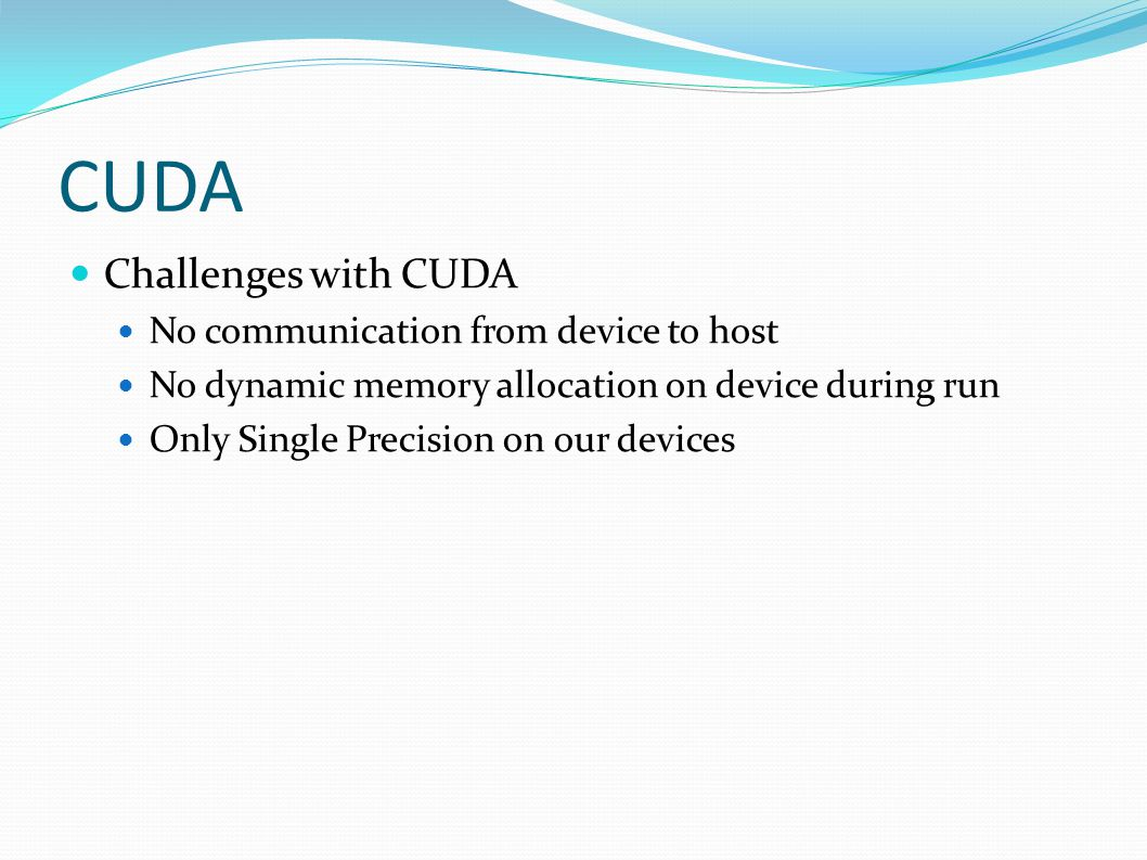 Challenges with CUDA No communication from device to host No dynamic memory allocation on device during run Only Single Precision on our devices