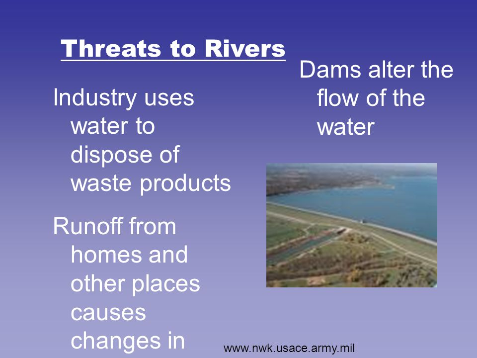 Threats to Rivers Industry uses water to dispose of waste products Runoff from homes and other places causes changes in acidity, pollution, etc.