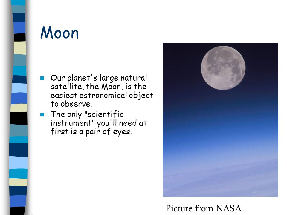 Moon Our planet s large natural satellite, the Moon, is the easiest astronomical object to observe.