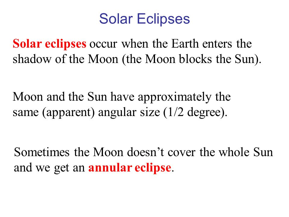 Solar Eclipses Solar eclipses occur when the Earth enters the shadow of the Moon (the Moon blocks the Sun). Moon and the Sun have approximately the sa