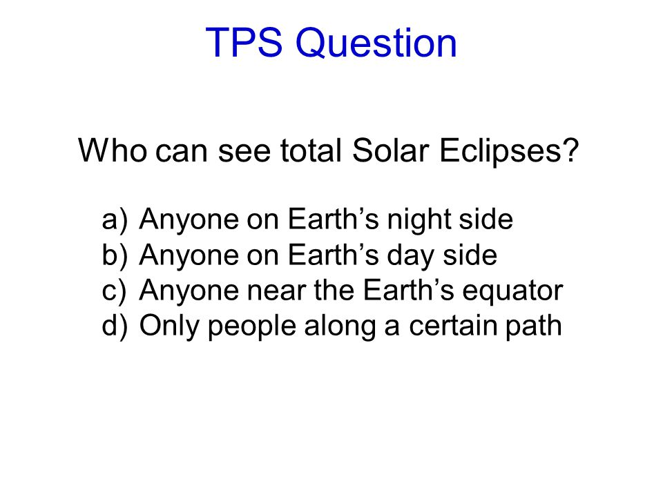 TPS Question Who can see total Solar Eclipses? a)Anyone on Earth's night side b)Anyone on Earth's day side c)Anyone near the Earth's equator d)Only pe