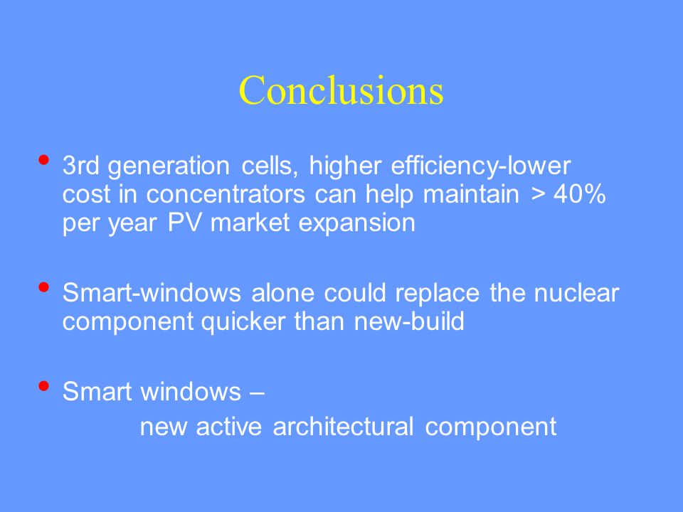 Conclusions 3rd generation cells, higher efficiency-lower cost in concentrators can help maintain > 40% per year PV market expansion Smart-windows alo