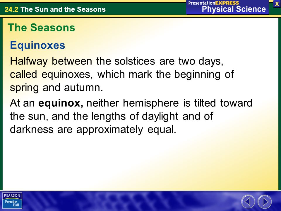 24.2 The Sun and the Seasons Equinoxes Halfway between the solstices are two days, called equinoxes, which mark the beginning of spring and autumn.