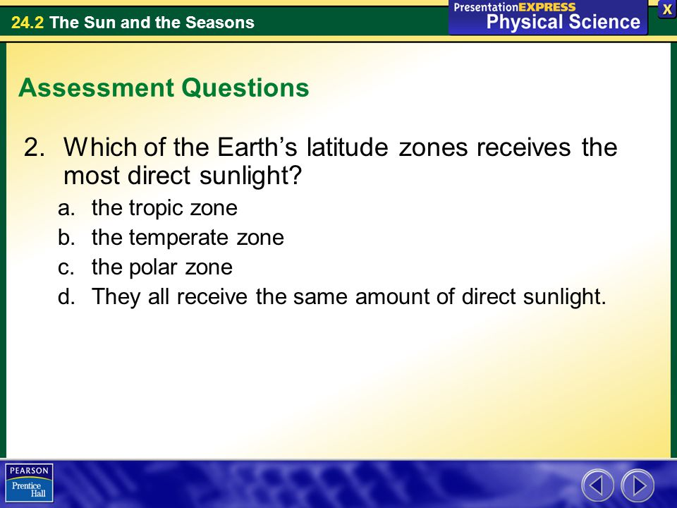 24.2 The Sun and the Seasons Assessment Questions 2.Which of the Earth's latitude zones receives the most direct sunlight.