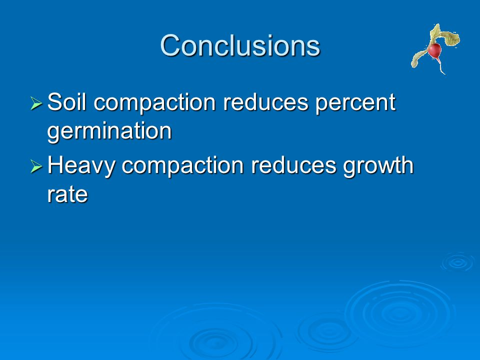 Conclusions  Soil compaction reduces percent germination  Heavy compaction reduces growth rate