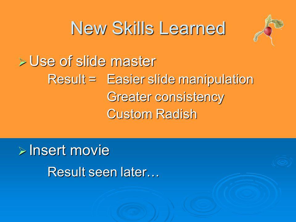 New Skills Learned  Use of slide master Result = Easier slide manipulation Greater consistency Custom Radish  Insert movie Result seen later…
