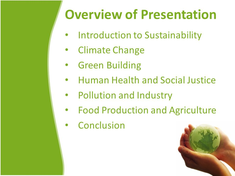 Overview of Presentation Introduction to Sustainability Climate Change Green Building Human Health and Social Justice Pollution and Industry Food Production and Agriculture Conclusion