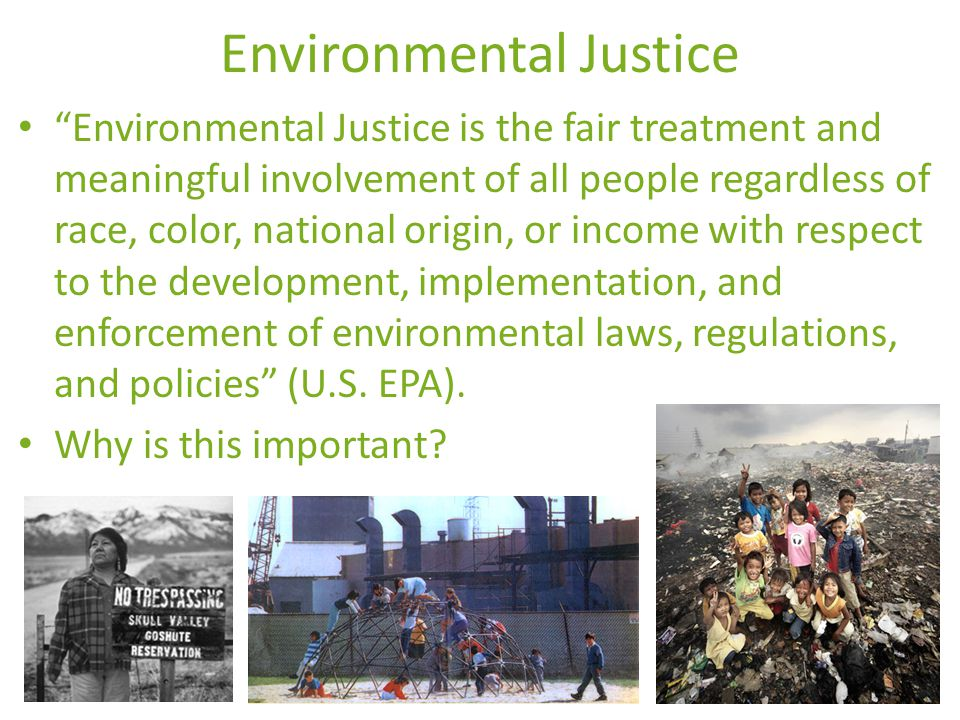 Environmental Justice Environmental Justice is the fair treatment and meaningful involvement of all people regardless of race, color, national origin, or income with respect to the development, implementation, and enforcement of environmental laws, regulations, and policies (U.S.