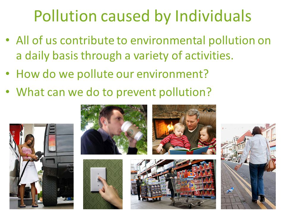 Pollution caused by Individuals All of us contribute to environmental pollution on a daily basis through a variety of activities.