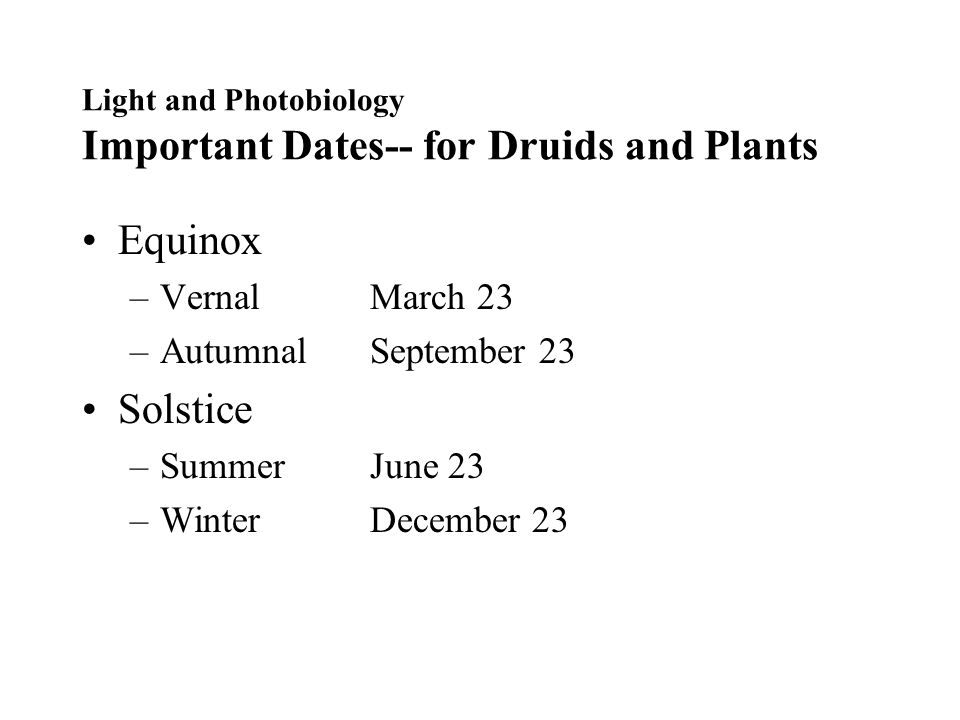Light and Photobiology Important Dates-- for Druids and Plants Equinox –VernalMarch 23 –AutumnalSeptember 23 Solstice –SummerJune 23 –WinterDecember 23