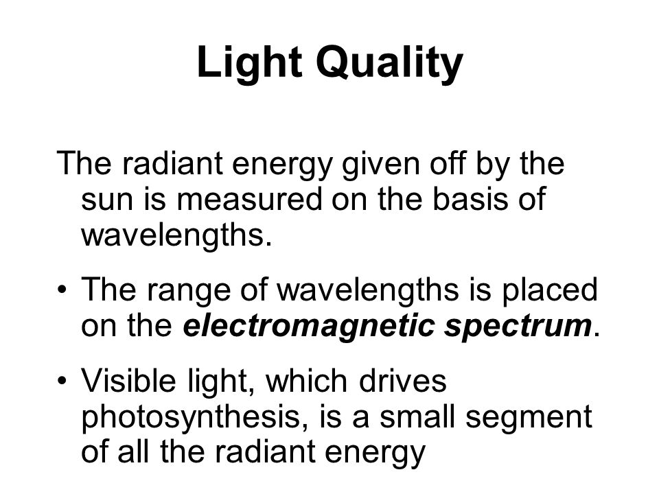 Light and Photobiology Important Wavelengths Visible spectrum= 380 - 760 nm Photophysiology=280 - 800 nm PAR=400 - 700 nm UV-A (sunscreen)= 320 - 420 nm UV-B (ozone layer)=290 - 320 nm