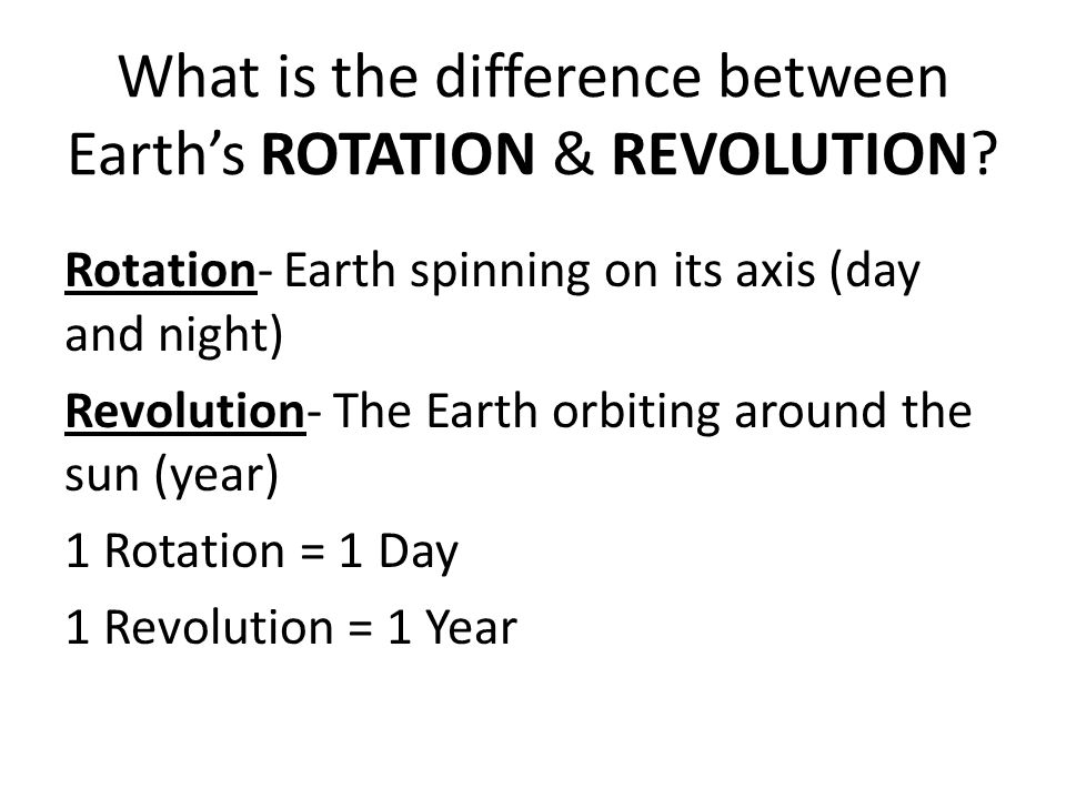 What is the difference between Earth's ROTATION & REVOLUTION? Rotation- Earth spinning on its axis (day and night) Revolution- The Earth orbiting arou