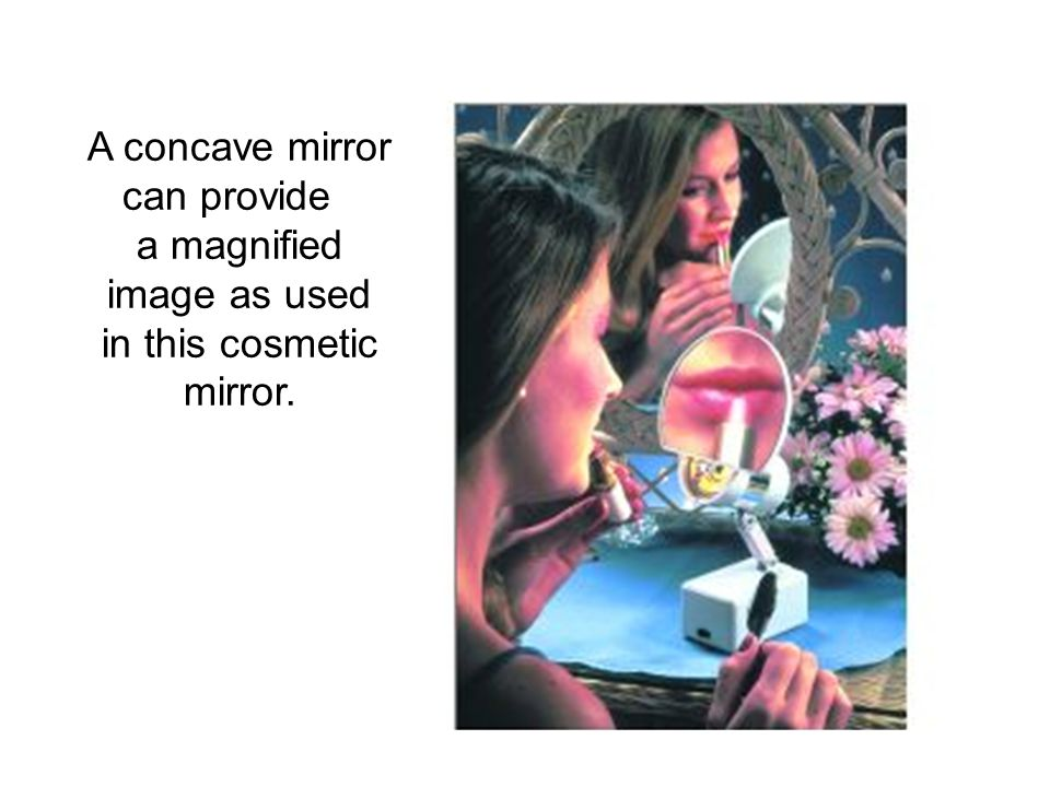 A concave mirror can provide a magnified image as used in this cosmetic mirror.