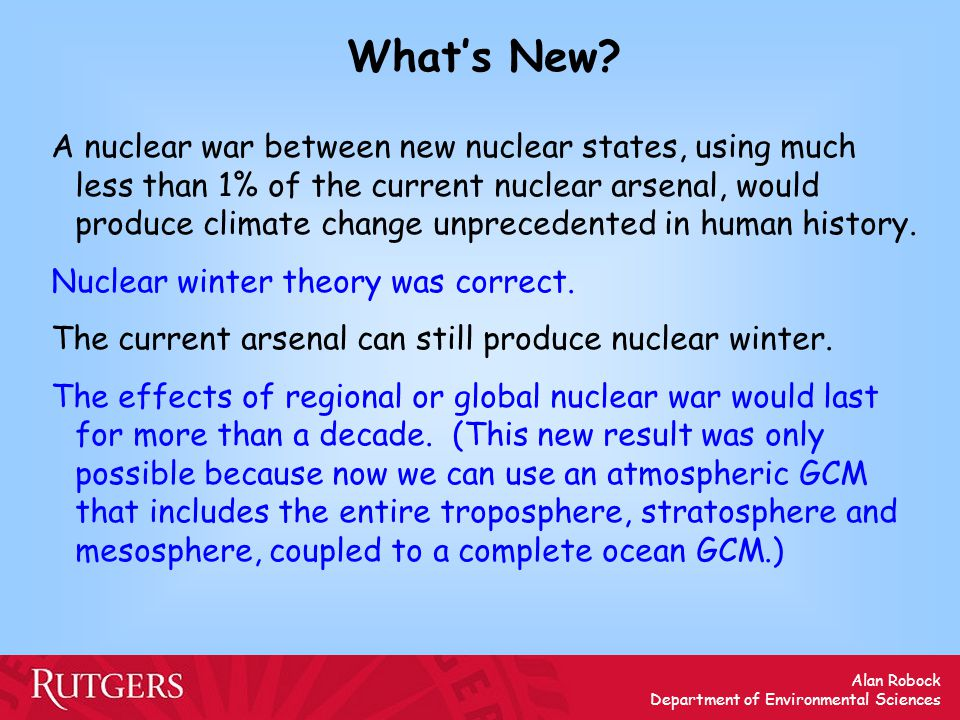 Alan Robock Department of Environmental Sciences What's New? A nuclear war between new nuclear states, using much less than 1% of the current nuclear