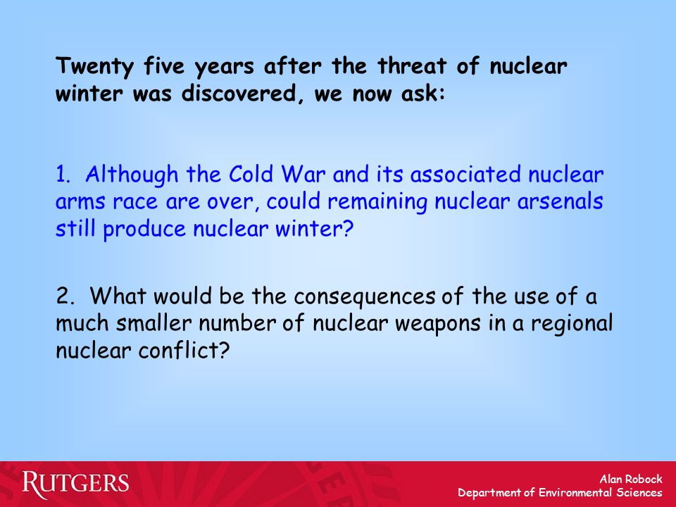 Alan Robock Department of Environmental Sciences Twenty five years after the threat of nuclear winter was discovered, we now ask: 1. Although the Cold