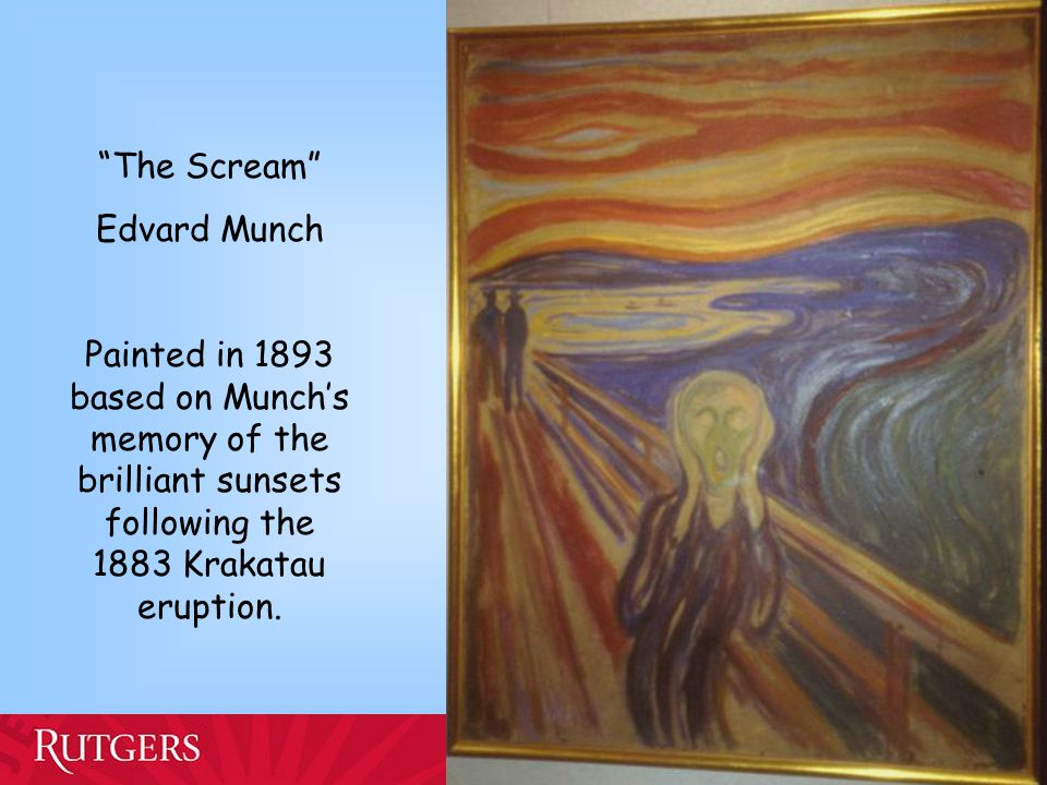"Alan Robock Department of Environmental Sciences ""The Scream"" Edvard Munch Painted in 1893 based on Munch's memory of the brilliant sunsets following"