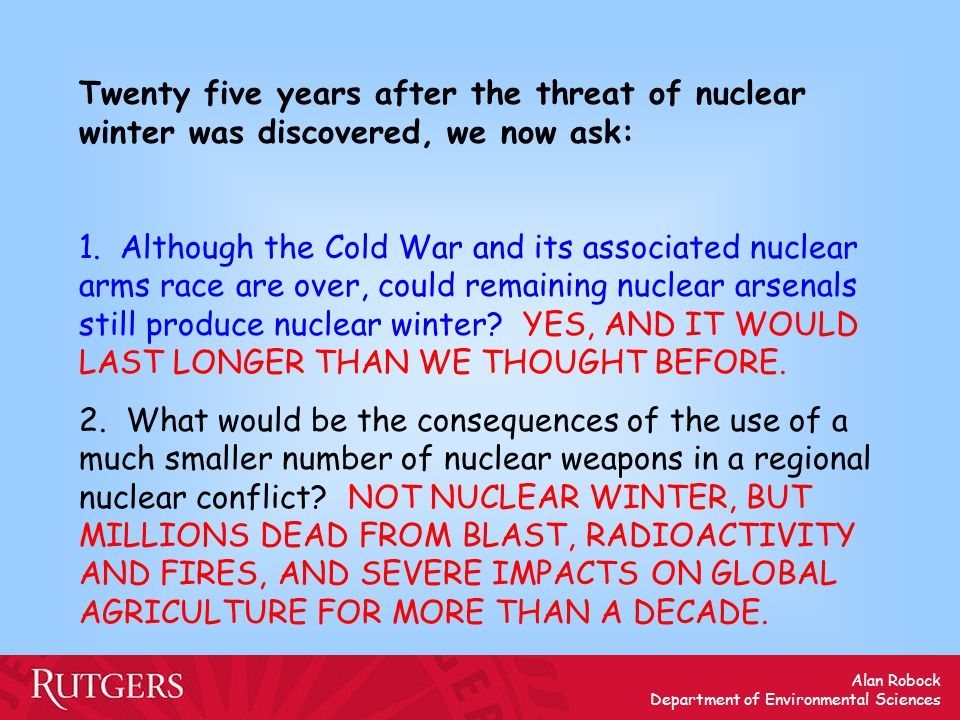 Alan Robock Department of Environmental Sciences Twenty five years after the threat of nuclear winter was discovered, we now ask: 1.