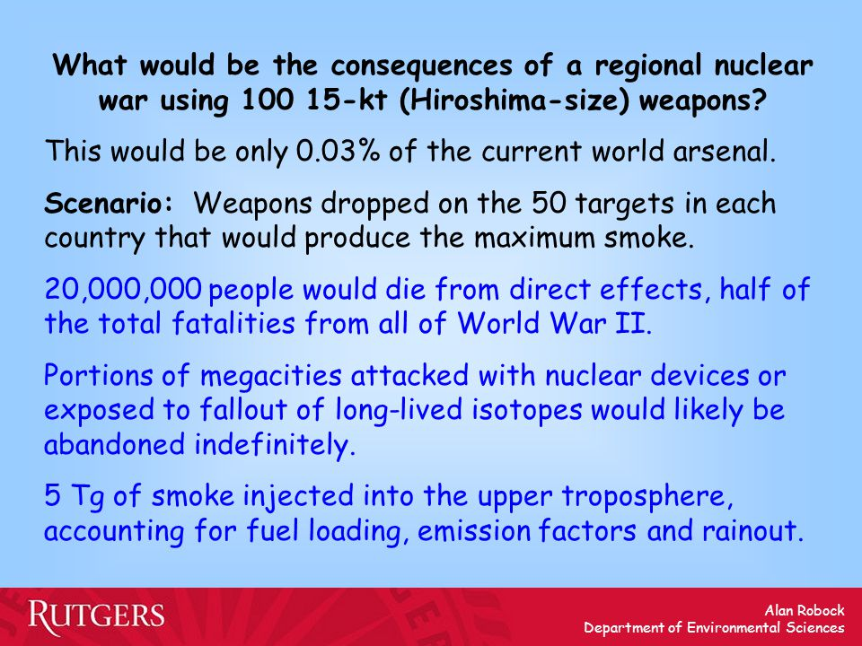 Alan Robock Department of Environmental Sciences What would be the consequences of a regional nuclear war using 100 15-kt (Hiroshima-size) weapons.